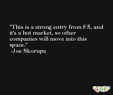 This is a strong entry from F5, and it's a hot market, so other companies will move into this space. -Joe Skorupa