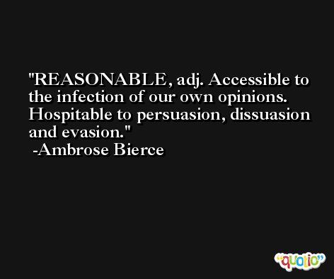 REASONABLE, adj. Accessible to the infection of our own opinions. Hospitable to persuasion, dissuasion and evasion. -Ambrose Bierce