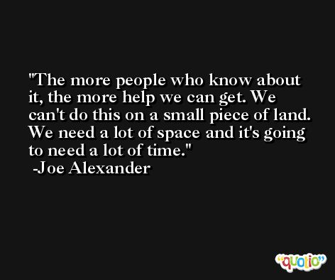 The more people who know about it, the more help we can get. We can't do this on a small piece of land. We need a lot of space and it's going to need a lot of time. -Joe Alexander
