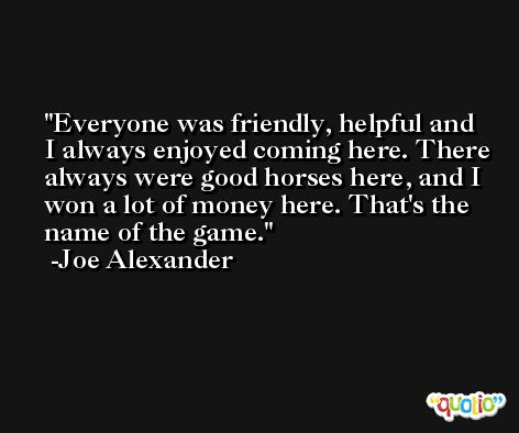 Everyone was friendly, helpful and I always enjoyed coming here. There always were good horses here, and I won a lot of money here. That's the name of the game. -Joe Alexander