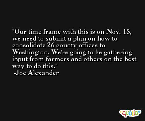 Our time frame with this is on Nov. 15, we need to submit a plan on how to consolidate 26 county offices to Washington. We're going to be gathering input from farmers and others on the best way to do this. -Joe Alexander