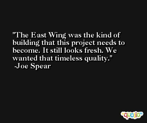 The East Wing was the kind of building that this project needs to become. It still looks fresh. We wanted that timeless quality. -Joe Spear