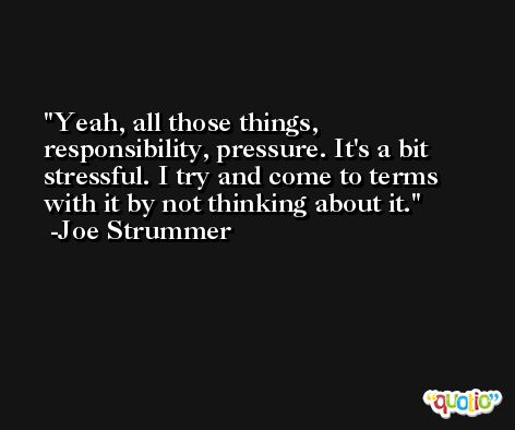 Yeah, all those things, responsibility, pressure. It's a bit stressful. I try and come to terms with it by not thinking about it. -Joe Strummer