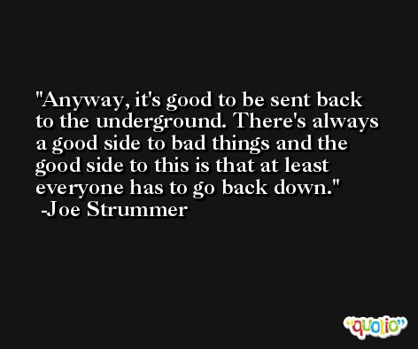Anyway, it's good to be sent back to the underground. There's always a good side to bad things and the good side to this is that at least everyone has to go back down. -Joe Strummer