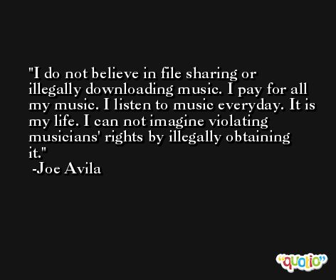 I do not believe in file sharing or illegally downloading music. I pay for all my music. I listen to music everyday. It is my life. I can not imagine violating musicians' rights by illegally obtaining it. -Joe Avila