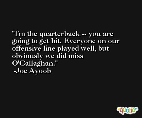 I'm the quarterback -- you are going to get hit. Everyone on our offensive line played well, but obviously we did miss O'Callaghan. -Joe Ayoob