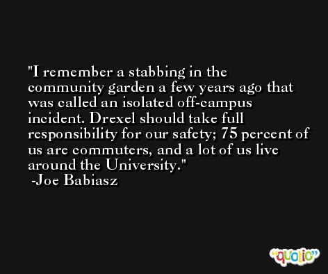 I remember a stabbing in the community garden a few years ago that was called an isolated off-campus incident. Drexel should take full responsibility for our safety; 75 percent of us are commuters, and a lot of us live around the University. -Joe Babiasz