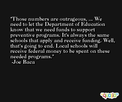 Those numbers are outrageous, ... We need to let the Department of Education know that we need funds to support preventive programs. It's always the same schools that apply and receive funding. Well, that's going to end. Local schools will receive federal money to be spent on these needed programs. -Joe Baca