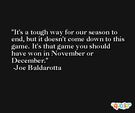 It's a tough way for our season to end, but it doesn't come down to this game. It's that game you should have won in November or December. -Joe Baldarotta