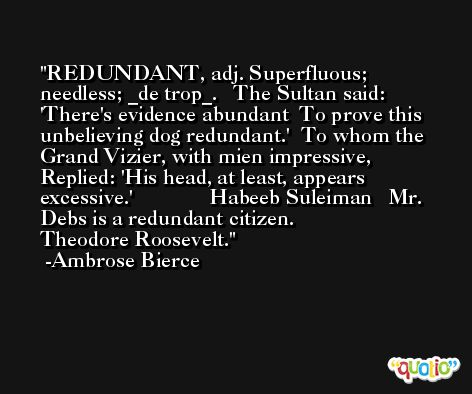 REDUNDANT, adj. Superfluous; needless; _de trop_.   The Sultan said: 'There's evidence abundant  To prove this unbelieving dog redundant.'  To whom the Grand Vizier, with mien impressive,  Replied: 'His head, at least, appears excessive.'              Habeeb Suleiman   Mr. Debs is a redundant citizen.              Theodore Roosevelt. -Ambrose Bierce