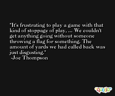 It's frustrating to play a game with that kind of stoppage of play, ... We couldn't get anything going without someone throwing a flag for something. The amount of yards we had called back was just disgusting. -Joe Thompson