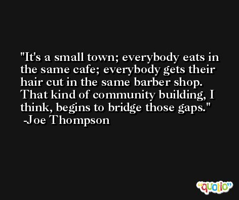 It's a small town; everybody eats in the same cafe; everybody gets their hair cut in the same barber shop. That kind of community building, I think, begins to bridge those gaps. -Joe Thompson