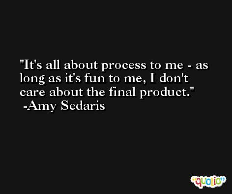 It's all about process to me - as long as it's fun to me, I don't care about the final product. -Amy Sedaris