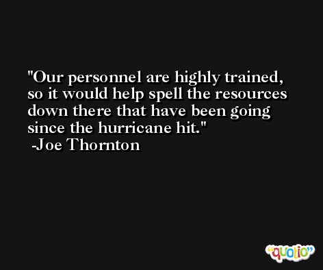 Our personnel are highly trained, so it would help spell the resources down there that have been going since the hurricane hit. -Joe Thornton