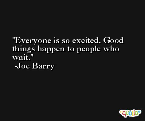 Everyone is so excited. Good things happen to people who wait. -Joe Barry