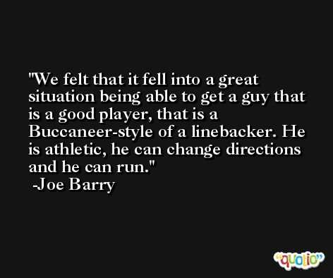 We felt that it fell into a great situation being able to get a guy that is a good player, that is a Buccaneer-style of a linebacker. He is athletic, he can change directions and he can run. -Joe Barry