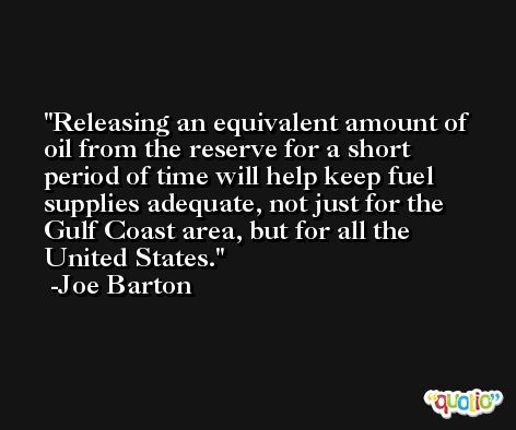 Releasing an equivalent amount of oil from the reserve for a short period of time will help keep fuel supplies adequate, not just for the Gulf Coast area, but for all the United States. -Joe Barton