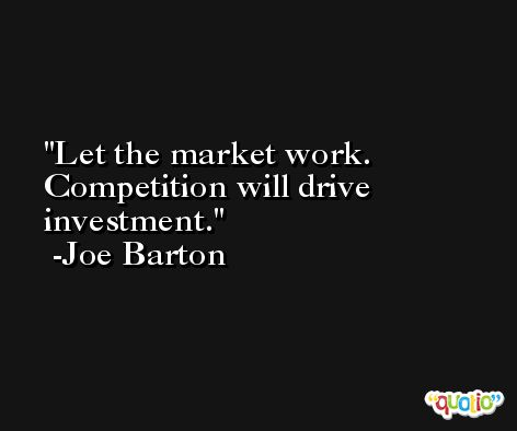 Let the market work. Competition will drive investment. -Joe Barton