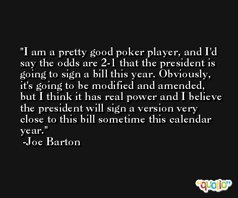 I am a pretty good poker player, and I'd say the odds are 2-1 that the president is going to sign a bill this year. Obviously, it's going to be modified and amended, but I think it has real power and I believe the president will sign a version very close to this bill sometime this calendar year. -Joe Barton