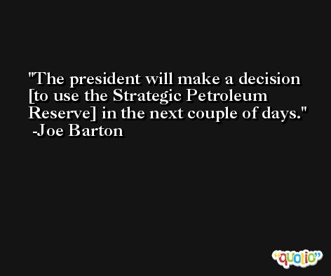 The president will make a decision [to use the Strategic Petroleum Reserve] in the next couple of days. -Joe Barton