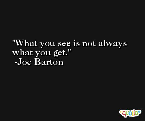 What you see is not always what you get. -Joe Barton