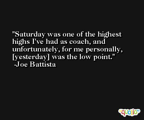 Saturday was one of the highest highs I've had as coach, and unfortunately, for me personally, [yesterday] was the low point. -Joe Battista
