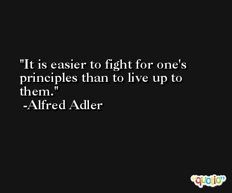 It is easier to fight for one's principles than to live up to them. -Alfred Adler