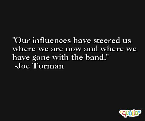 Our influences have steered us where we are now and where we have gone with the band. -Joe Turman