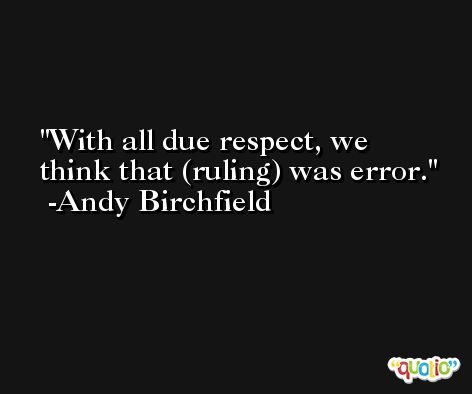 With all due respect, we think that (ruling) was error. -Andy Birchfield
