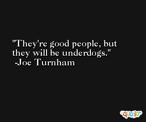 They're good people, but they will be underdogs. -Joe Turnham