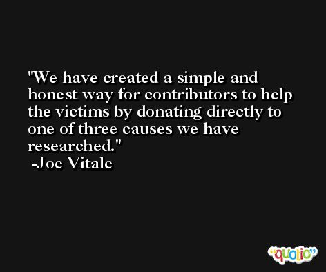 We have created a simple and honest way for contributors to help the victims by donating directly to one of three causes we have researched. -Joe Vitale