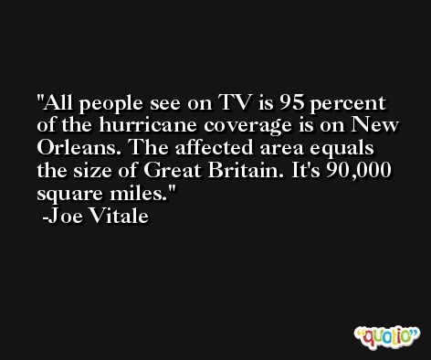 All people see on TV is 95 percent of the hurricane coverage is on New Orleans. The affected area equals the size of Great Britain. It's 90,000 square miles. -Joe Vitale