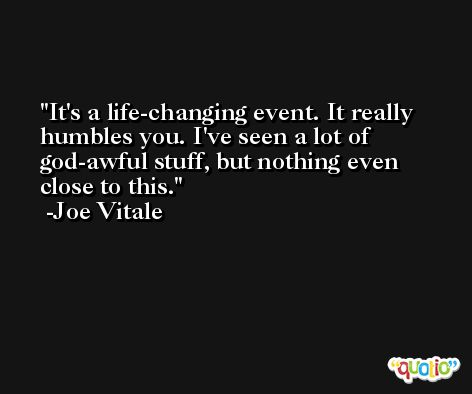 It's a life-changing event. It really humbles you. I've seen a lot of god-awful stuff, but nothing even close to this. -Joe Vitale