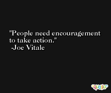 People need encouragement to take action. -Joe Vitale