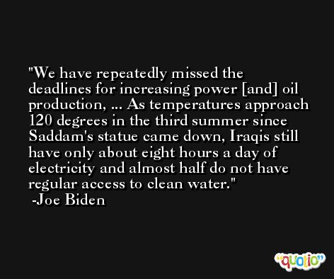 We have repeatedly missed the deadlines for increasing power [and] oil production, ... As temperatures approach 120 degrees in the third summer since Saddam's statue came down, Iraqis still have only about eight hours a day of electricity and almost half do not have regular access to clean water. -Joe Biden