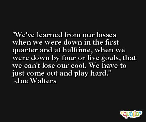 We've learned from our losses when we were down in the first quarter and at halftime, when we were down by four or five goals, that we can't lose our cool. We have to just come out and play hard. -Joe Walters