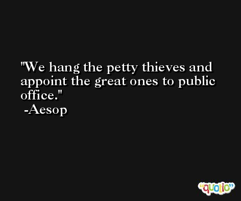 We hang the petty thieves and appoint the great ones to public office. -Aesop