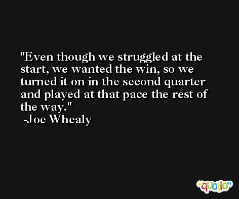 Even though we struggled at the start, we wanted the win, so we turned it on in the second quarter and played at that pace the rest of the way. -Joe Whealy