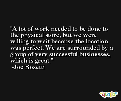 A lot of work needed to be done to the physical store, but we were willing to wait because the location was perfect. We are surrounded by a group of very successful businesses, which is great. -Joe Bosetti