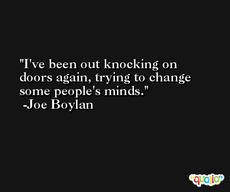 I've been out knocking on doors again, trying to change some people's minds. -Joe Boylan