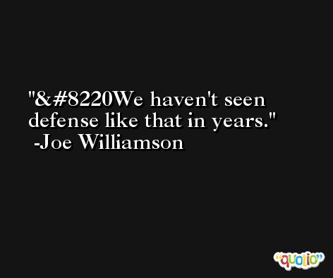&#8220We haven't seen defense like that in years. -Joe Williamson