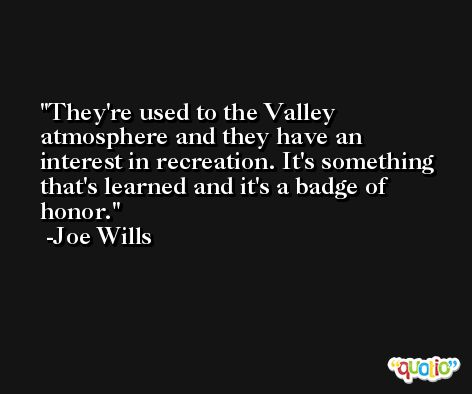 They're used to the Valley atmosphere and they have an interest in recreation. It's something that's learned and it's a badge of honor. -Joe Wills