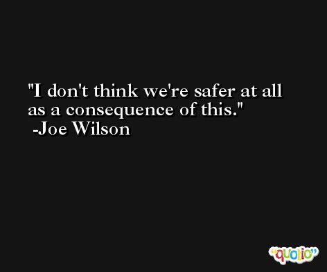 I don't think we're safer at all as a consequence of this. -Joe Wilson