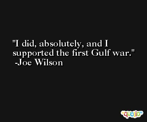 I did, absolutely, and I supported the first Gulf war. -Joe Wilson