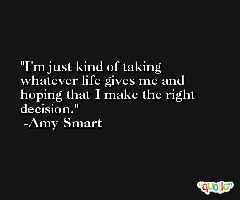 I'm just kind of taking whatever life gives me and hoping that I make the right decision. -Amy Smart