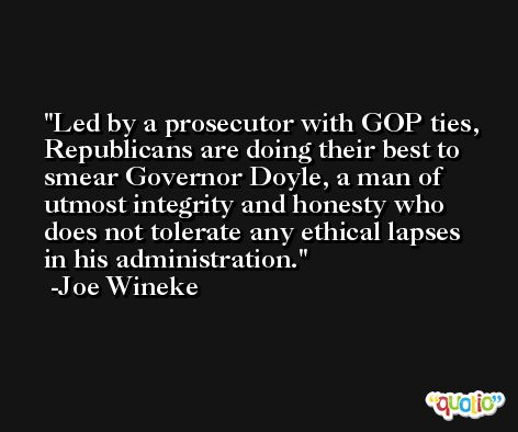 Led by a prosecutor with GOP ties, Republicans are doing their best to smear Governor Doyle, a man of utmost integrity and honesty who does not tolerate any ethical lapses in his administration. -Joe Wineke