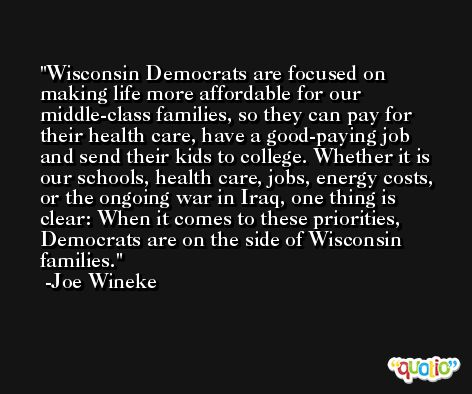 Wisconsin Democrats are focused on making life more affordable for our middle-class families, so they can pay for their health care, have a good-paying job and send their kids to college. Whether it is our schools, health care, jobs, energy costs, or the ongoing war in Iraq, one thing is clear: When it comes to these priorities, Democrats are on the side of Wisconsin families. -Joe Wineke