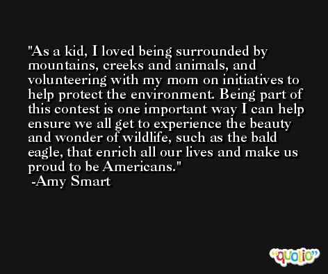 As a kid, I loved being surrounded by mountains, creeks and animals, and volunteering with my mom on initiatives to help protect the environment. Being part of this contest is one important way I can help ensure we all get to experience the beauty and wonder of wildlife, such as the bald eagle, that enrich all our lives and make us proud to be Americans. -Amy Smart