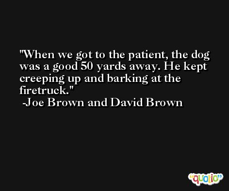 When we got to the patient, the dog was a good 50 yards away. He kept creeping up and barking at the firetruck. -Joe Brown and David Brown