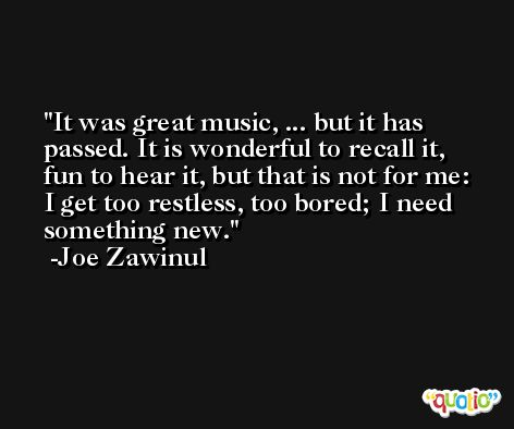 It was great music, ... but it has passed. It is wonderful to recall it, fun to hear it, but that is not for me: I get too restless, too bored; I need something new. -Joe Zawinul